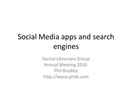 Social Media apps and search engines Dental Librarians Group Annual Meeting 2010 Phil Bradley