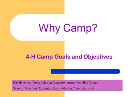 Why Camp? 4-H Camp Goals and Objectives Developed by Teresa Johnson, Extension Agent- Paulding County Source: John Fark, Extension Agent- Marion County.