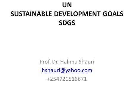 UN SUSTAINABLE DEVELOPMENT GOALS SDGS Prof. Dr. Halimu Shauri +254721516671.