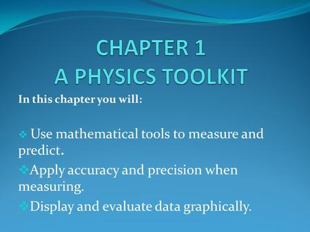 In this chapter you will:  Use mathematical tools to measure and predict.  Apply accuracy and precision when measuring.  Display and evaluate data graphically.