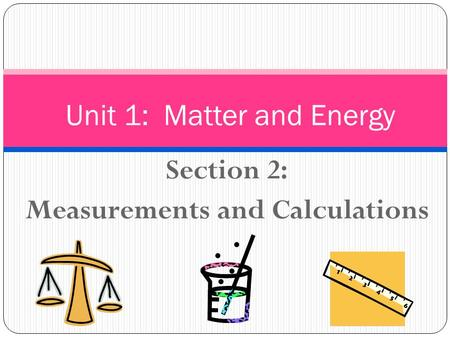 Section 2: Measurements and Calculations Unit 1: Matter and Energy.