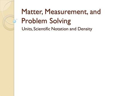 Matter, Measurement, and Problem Solving Units, Scientific Notation and Density.
