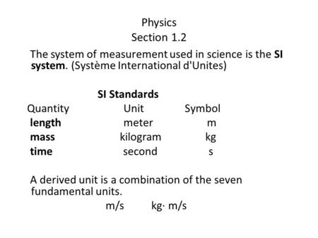 Physics Section 1.2 The system of measurement used in science is the SI system. (Système International d'Unites) SI Standards Quantity Unit Symbol length.