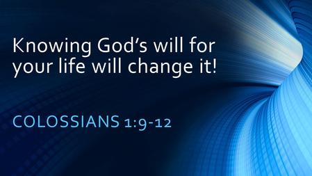 Knowing God's will for your life will change it! COLOSSIANS 1:9-12.