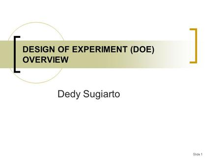 Slide 1 DESIGN OF EXPERIMENT (DOE) OVERVIEW Dedy Sugiarto.