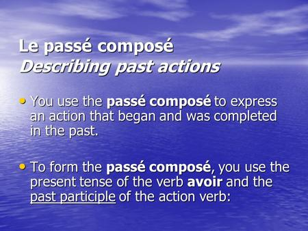 Le passé composé Describing past actions You use the passé composé to express an action that began and was completed in the past. You use the passé composé.