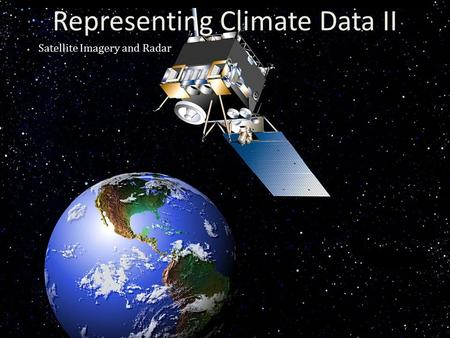 Representing Climate Data II Satellite Imagery and Radar.