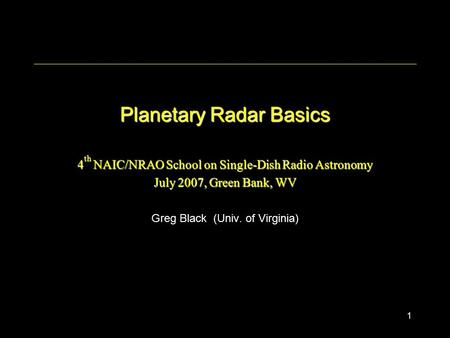 1 Planetary Radar Basics 4 th NAIC/NRAO School on Single-Dish Radio Astronomy July 2007, Green Bank, WV Greg Black (Univ. of Virginia)