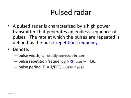 EEE381B Pulsed radar A pulsed radar is characterized by a high power transmitter that generates an endless sequence of pulses. The rate at which the pulses.