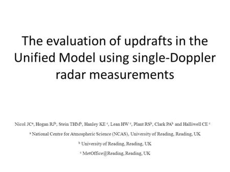 The evaluation of updrafts in the Unified Model using single-Doppler radar measurements Nicol JC a, Hogan RJ b, Stein THM b, Hanley KE c, Lean HW c, Plant.