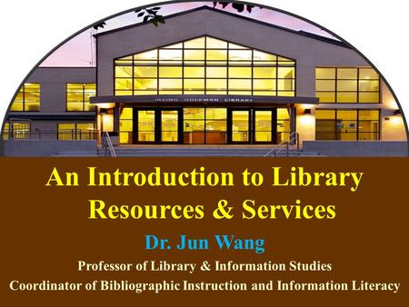 1 An Introduction to Library Resources & Services Dr. Jun Wang Professor of Library & Information Studies Coordinator of Bibliographic Instruction and.