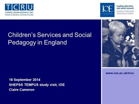 Children's Services and Social Pedagogy in England 18 September 2014 SHEPSS TEMPUS study visit, IOE Claire Cameron www.ioe.ac.uk/tcru.