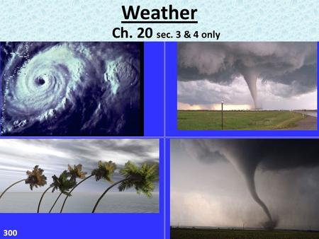 Weather Ch. 20 sec. 3 & 4 only 300. What is a tornado? – violently rotating column of air usually touches the ground What do tornadoes look like? – often.