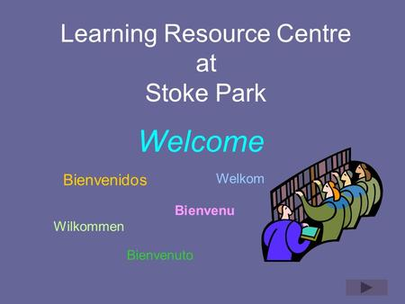 Learning Resource Centre at Stoke Park Welcome Bienvenidos Bienvenuto Welkom Wilkommen Bienvenu.