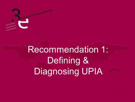 Recommendation 1: Defining & Diagnosing UPIA. Learning Objectives State the definition of Undifferentiated Peripheral Inflammatory Arthritis (UPIA) Describe.