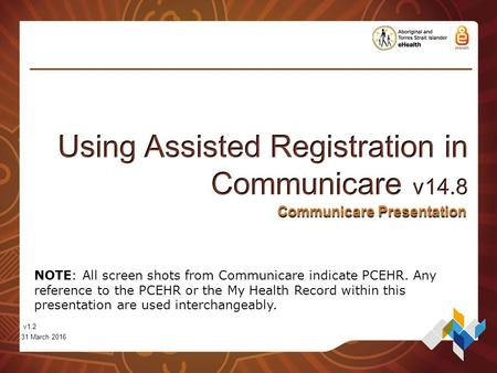 Communicare Presentation v1.2 31 March 2016 NOTE: All screen shots from Communicare indicate PCEHR. Any reference to the PCEHR or the My Health Record.