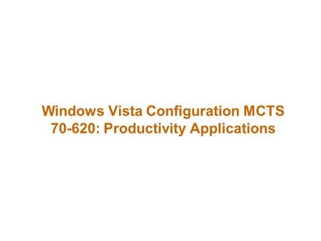 Windows Vista Configuration MCTS 70-620: Productivity Applications.