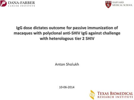 Anton Sholukh 10-06-2014 IgG dose dictates outcome for passive immunization of macaques with polyclonal anti-SHIV IgG against challenge with heterologous.