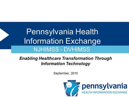 Pennsylvania Health Information Exchange NJHIMSS - DVHIMSS Enabling Healthcare Transformation Through Information Technology September, 2010.