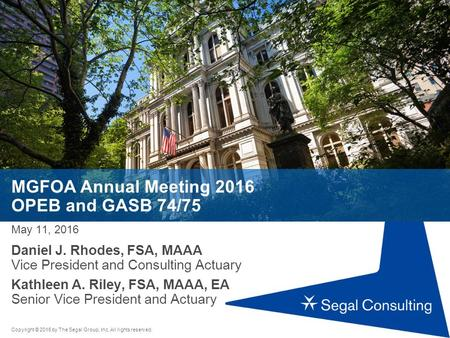 Copyright © 2016 by The Segal Group, Inc. All rights reserved. MGFOA Annual Meeting 2016 OPEB and GASB 74/75 May 11, 2016 Daniel J. Rhodes, FSA, MAAA Vice.