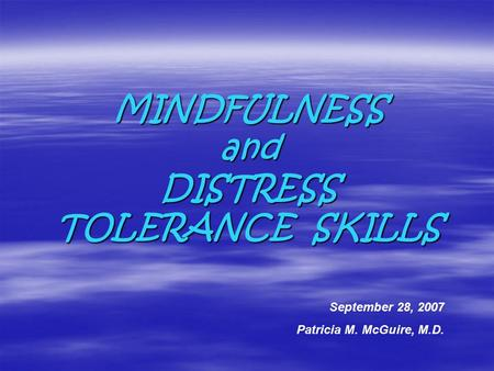 MINDFULNESS and DISTRESS TOLERANCE SKILLS September 28, 2007 Patricia M. McGuire, M.D.