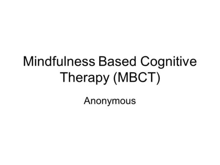 Mindfulness Based Cognitive Therapy (MBCT) Anonymous.