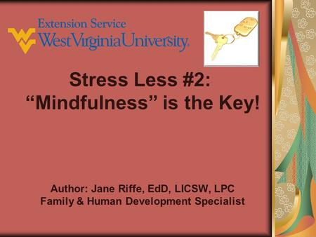 "Author: Jane Riffe, EdD, LICSW, LPC Family & Human Development Specialist Stress Less #2: ""Mindfulness"" is the Key!"