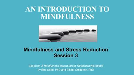 AN INTRODUCTION TO MINDFULNESS Mindfulness and Stress Reduction Session 3 Based on A Mindfulness-Based Stress Reduction Workbook by Bob Stahl, PhD and.