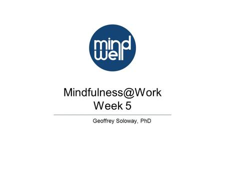 Week 5 Geoffrey Soloway, PhD. Week 5 Page 2 Review Week 4 Mindful Speaking Accepting & Letting Be Open Awareness Practice.