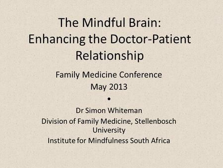 The Mindful Brain: Enhancing the Doctor-Patient Relationship Family Medicine Conference May 2013  Dr Simon Whiteman Division of Family Medicine, Stellenbosch.
