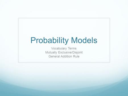 Probability Models Vocabulary Terms Mutually Exclusive/Disjoint General Addition Rule.