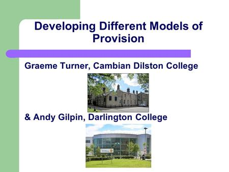 Developing Different Models of Provision Graeme Turner, Cambian Dilston College & Andy Gilpin, Darlington College.