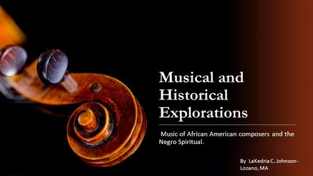 Musical and Historical Explorations Music of African American composers and the Negro Spiritual. By LaKedria C. Johnson- Lozano, MA.