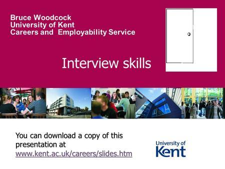Interview skills Bruce Woodcock University of Kent Careers and Employability Service You can download a copy of this presentation at www.kent.ac.uk/careers/slides.htm.