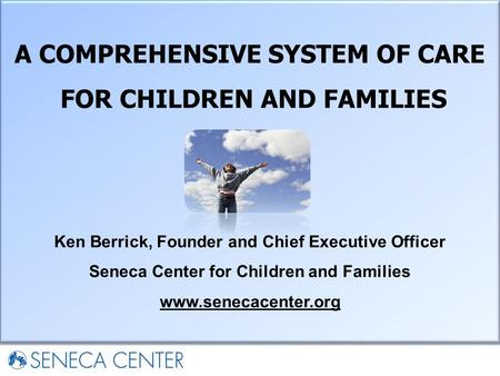 A COMPREHENSIVE SYSTEM OF CARE FOR CHILDREN AND FAMILIES Ken Berrick, Founder and Chief Executive Officer Seneca Center for Children and Families www.senecacenter.org.