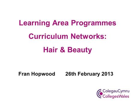 Learning Area Programmes Curriculum Networks: Hair & Beauty Fran Hopwood 26th February 2013.