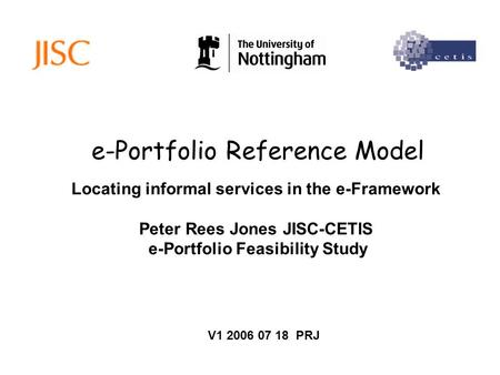 E-Portfolio Reference Model Locating informal services in the e-Framework Peter Rees Jones JISC-CETIS e-Portfolio Feasibility Study V1 2006 07 18 PRJ.