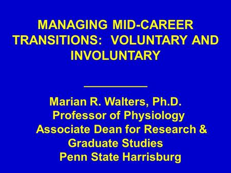 MANAGING MID-CAREER TRANSITIONS: VOLUNTARY AND INVOLUNTARY ___________ Marian R. Walters, Ph.D. Professor of Physiology Associate Dean for Research & Graduate.