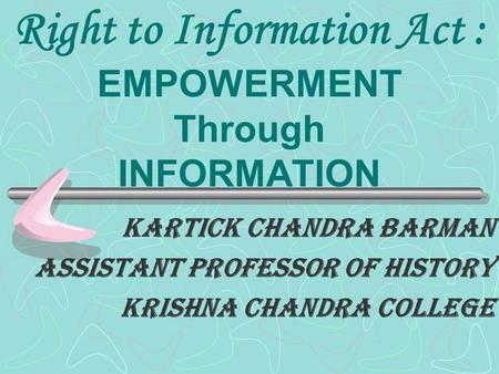 Right to Information Act : EMPOWERMENT Through INFORMATION Kartick chandra Barman Assistant professor of history Krishna chandra college.