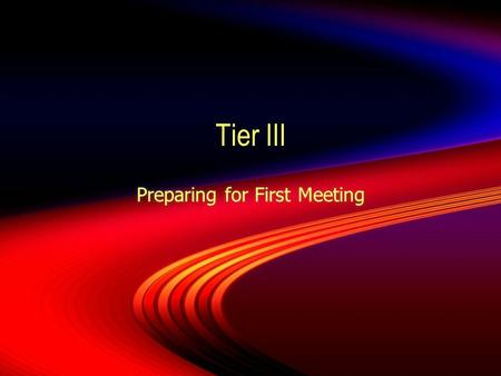 Tier III Preparing for First Meeting. Making the Decision  When making the decision to move to Tier III, all those involve with the implementation of.