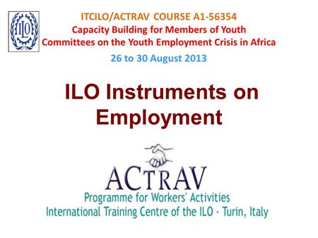 ITCILO/ACTRAV COURSE A1-56354 Capacity Building for Members of Youth Committees on the Youth Employment Crisis in Africa 26 to 30 August 2013 ILO Instruments.