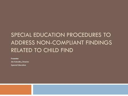 SPECIAL EDUCATION PROCEDURES TO ADDRESS NON-COMPLIANT FINDINGS RELATED TO CHILD FIND Presenter Jim Kubaiko, Director Special Education.