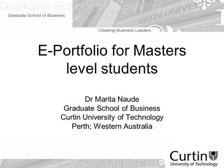 E-Portfolio for Masters level students Dr Marita Naude Graduate School of Business Curtin University of Technology Perth; Western Australia.