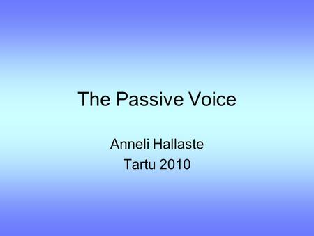 The Passive Voice Anneli Hallaste Tartu 2010. Active / Passive How are these sentences different in meaning? a) Tommy ate the last piece of cake. b) The.