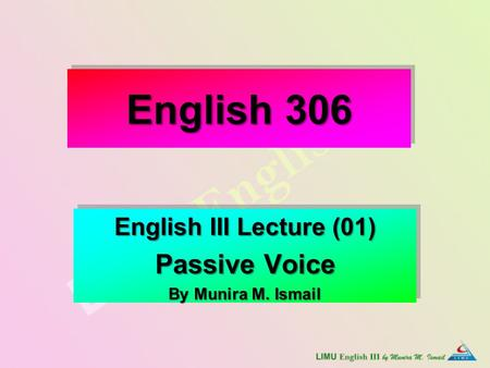 English 306 English III Lecture (01) Passive Voice By Munira M. Ismail English III Lecture (01) Passive Voice By Munira M. Ismail.