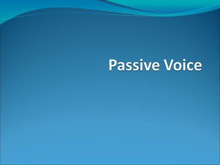 Passive Voice The passive puts emphasis on the person or thing affected by an action rather than on the agent (whoever does the action).