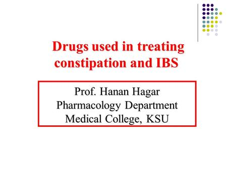 Drugs used in treating constipation and IBS Drugs used in treating constipation and IBS Prof. Hanan Hagar Pharmacology Department Medical College, KSU.