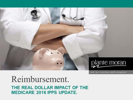 Reimbursement. THE REAL DOLLAR IMPACT OF THE MEDICARE 2016 IPPS UPDATE.
