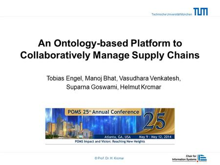Technische Universität München © Prof. Dr. H. Krcmar An Ontology-based Platform to Collaboratively Manage Supply Chains Tobias Engel, Manoj Bhat, Vasudhara.