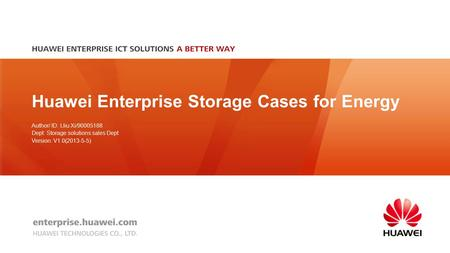 Huawei Enterprise Storage Cases for Energy Author/ ID: Lliu Xi/90005188 Dept: Storage solutions sales Dept Version: V1.0(2013-5-5)